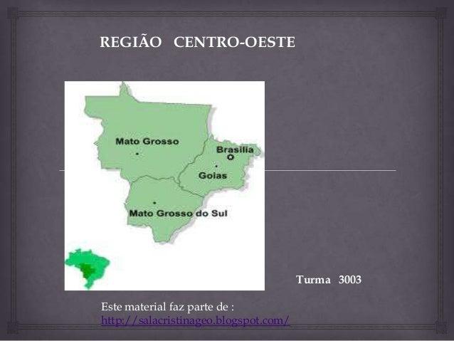 REGIÃO CENTRO-OESTE Turma 3003 Este material faz parte de : http://salacristinageo.blogspot.com/