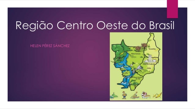 Região Centro Oeste do Brasil  HELEN PÉREZ SÁNCHEZ