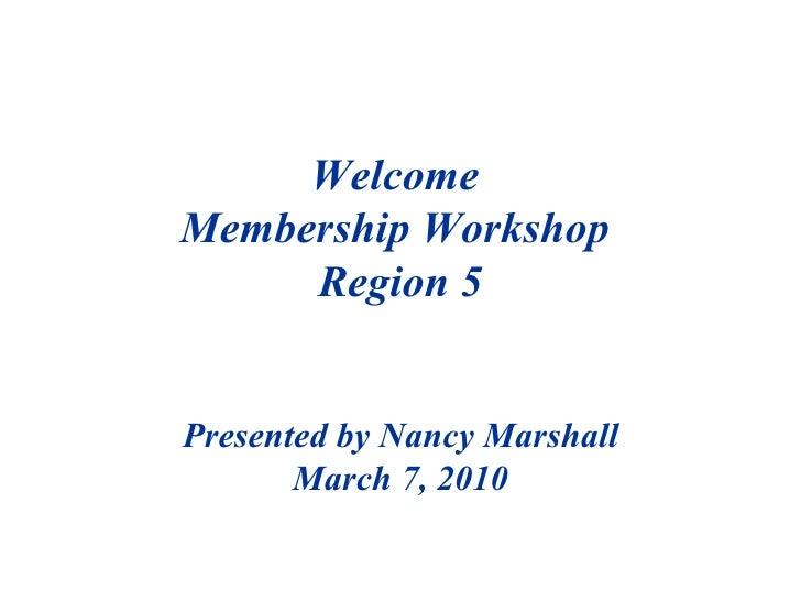 Welcome  Membership Workshop  Region 5 Presented by Nancy Marshall March 7, 2010