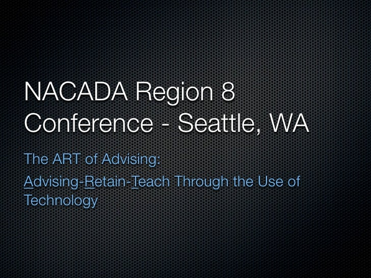 NACADA Region 8 Conference - Seattle, WA The ART of Advising: Advising-Retain-Teach Through the Use of Technology