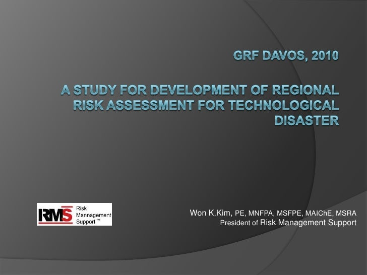 GRF DAVOS, 2010A Study for Development of Regional Risk Assessment for Technological Disaster<br />		Won K.Kim, PE, MNFPA,...