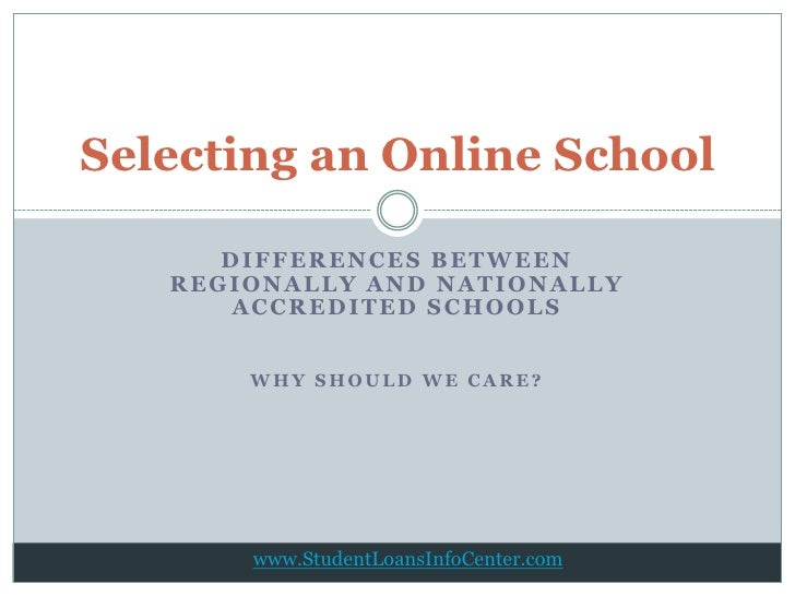 Selecting an Online School      DIFFERENCES BETWEEN   REGIONALLY AND NATIONALLY       ACCREDITED SCHOOLS       WHY SHOULD ...