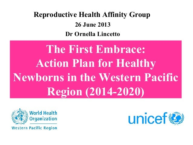 The First Embrace:Action Plan for HealthyNewborns in the Western PacificRegion (2014-2020)Reproductive Health Affinity Gro...