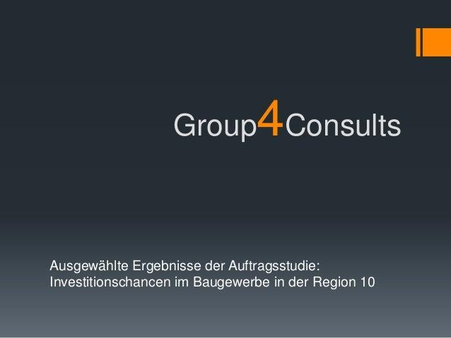 4                  Group ConsultsAusgewählte Ergebnisse der Auftragsstudie:Investitionschancen im Baugewerbe in der Region...