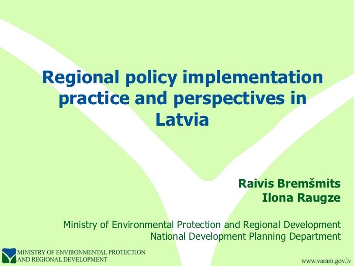 Regional policy implementation practice and perspectives in Latvia Raivis Bremšmits Ilona Raugze Ministry of Environmental...