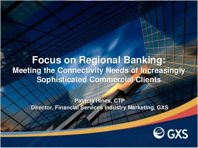 Patricia Hines, CTP Director, Financial Services Industry Marketing, GXS Focus on Regional Banking: Meeting the Connectivi...