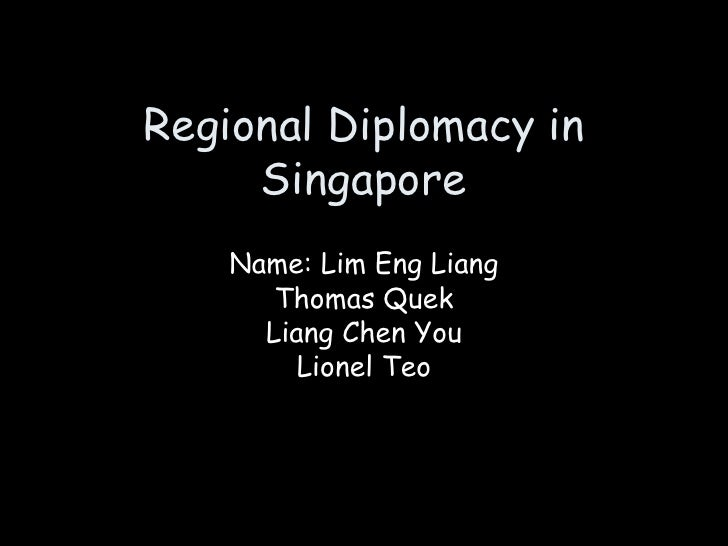 Regional Diplomacy in Singapore Name: Lim Eng Liang Thomas Quek Liang Chen You Lionel Teo