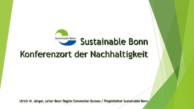 Sustainable BonnSustainable Bonn Konferenzort der NachhaltigkeitKonferenzort der Nachhaltigkeit Ulrich W. Jünger, Leiter B...