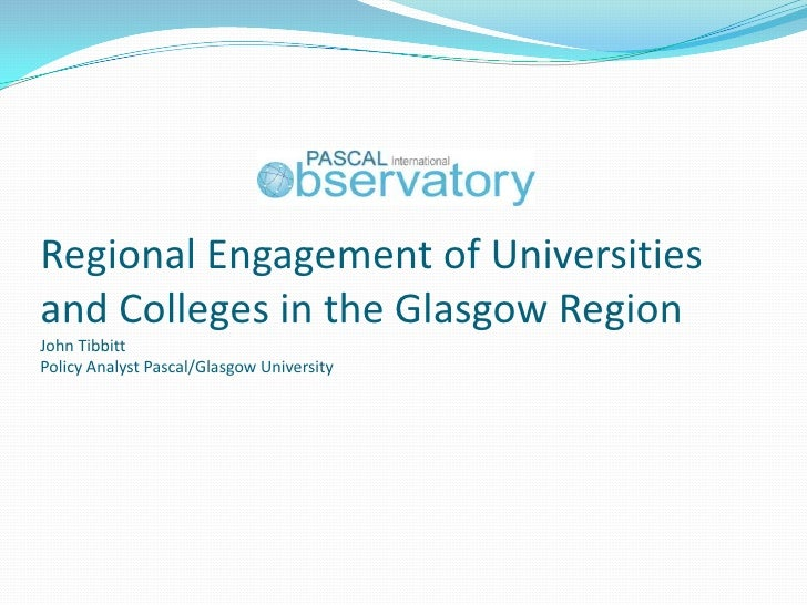 Regional Engagement of Universitiesand Colleges in the Glasgow RegionJohn TibbittPolicy Analyst Pascal/Glasgow University