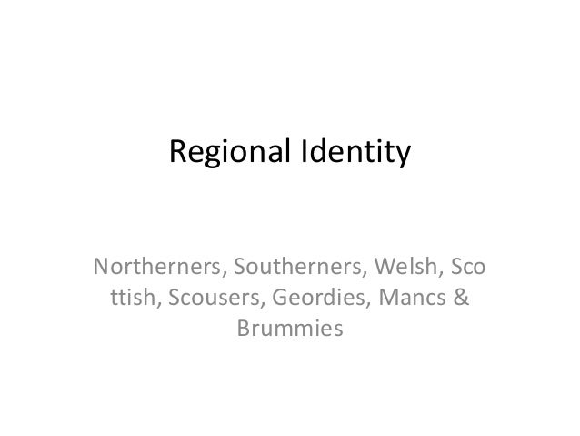 Regional Identity Northerners, Southerners, Welsh, Sco ttish, Scousers, Geordies, Mancs & Brummies