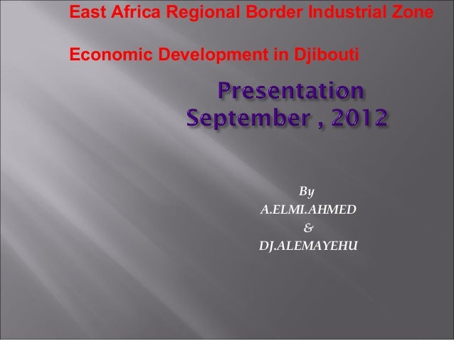 By A.ELMI.AHMED & DJ.ALEMAYEHU East Africa Regional Border Industrial Zone Economic Development in Djibouti