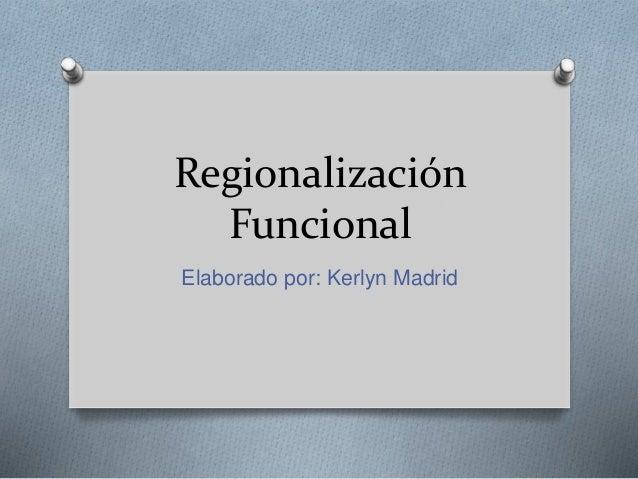 Regionalización Funcional Elaborado por: Kerlyn Madrid