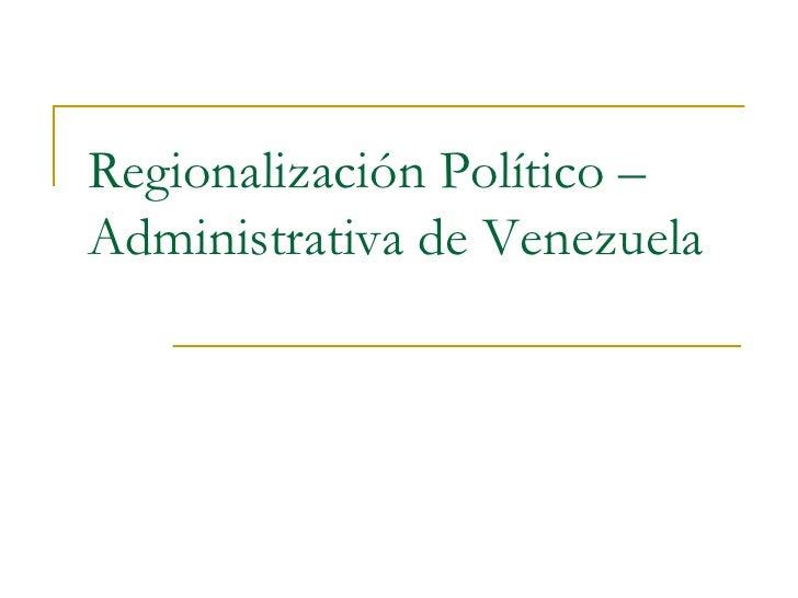 Regionalización Político – Administrativa de Venezuela<br />