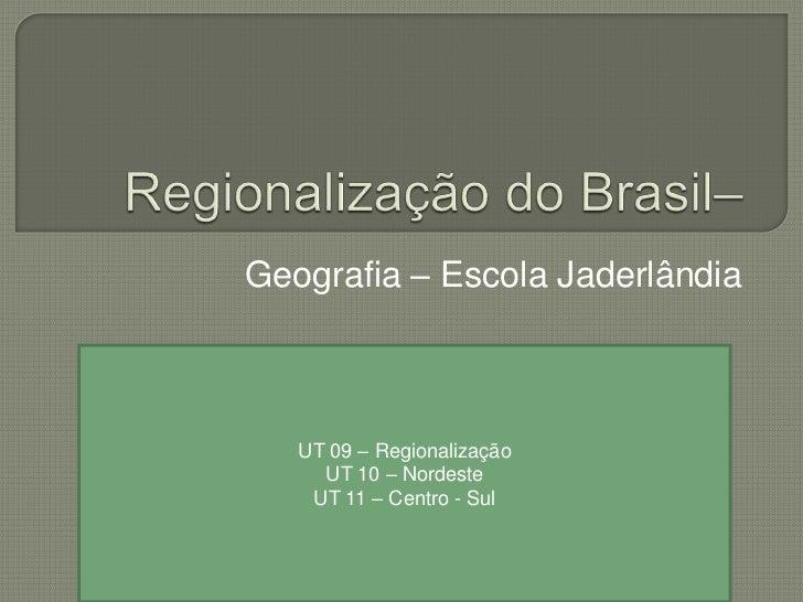 Geografia – Escola Jaderlândia   UT 09 – Regionalização     UT 10 – Nordeste    UT 11 – Centro - Sul