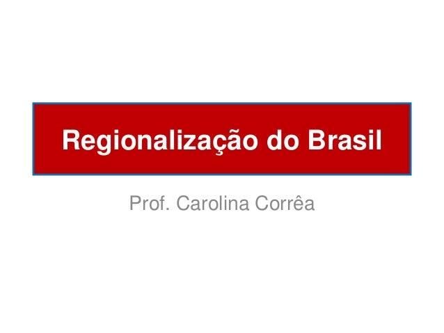 Regionalização do Brasil Prof. Carolina Corrêa