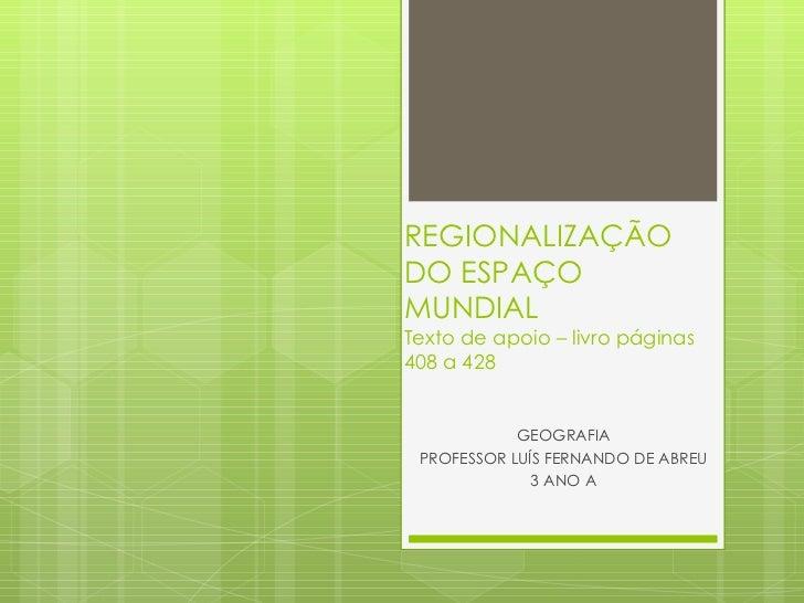 REGIONALIZAÇÃO DO ESPAÇO MUNDIAL Texto de apoio – livro páginas 408 a 428 GEOGRAFIA PROFESSOR LUÍS FERNANDO DE ABREU 3 ANO A