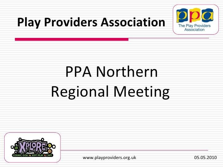 PPA Northern Regional Meeting   Play Providers Association www.playproviders.org.uk  05.05.2010