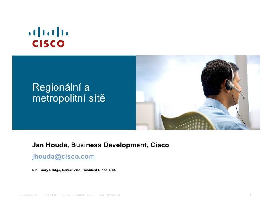 Regionální a           metropolitní sítě              Jan Houda, Business Development, Cisco           jhouda@cisco.com   ...