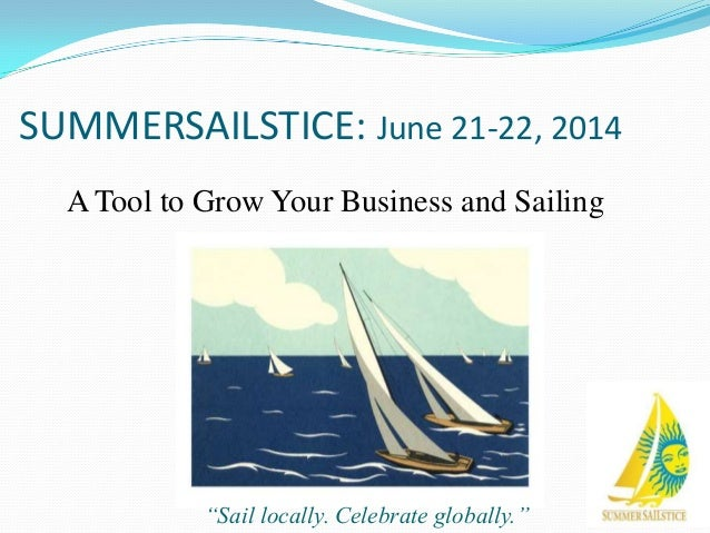 "SUMMERSAILSTICE: June 21-22, 2014 A Tool to Grow Your Business and Sailing  ""Sail locally. Celebrate globally."""
