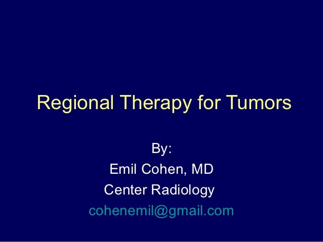 Regional Therapy for Tumors              By:        Emil Cohen, MD       Center Radiology     cohenemil@gmail.com