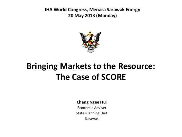 Bringing Markets to the Resource:The Case of SCOREChang Ngee HuiEconomic AdviserState Planning UnitSarawakIHA World Congre...