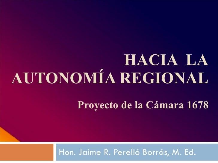 HACIA  LA AUTONOMÍA REGIONAL Proyecto de la Cámara 1678 Hon. Jaime R. Perelló Borrás, M. Ed.