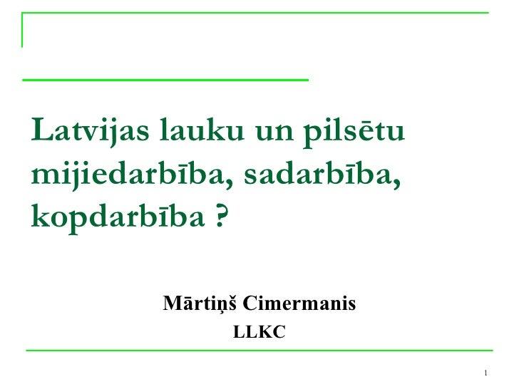 Latvijas lauku un pilsētumijiedarbība, sadarbība,kopdarbība ?        Mārtiņš Cimermanis              LLKC                 ...