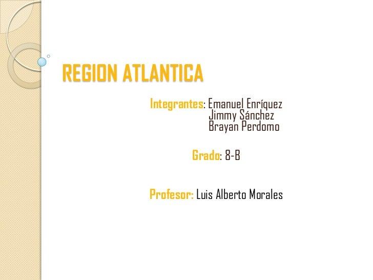 REGION ATLANTICA         Integrantes: Emanuel Enríquez                      Jimmy Sánchez                      Brayan Perd...