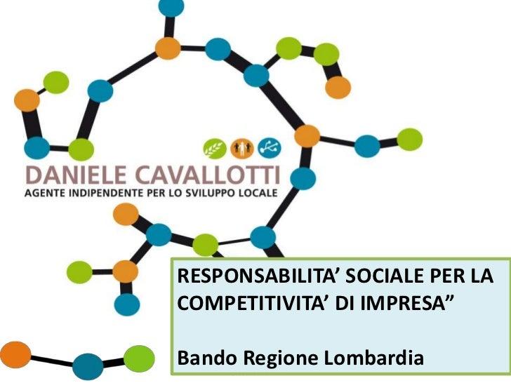 """RESPONSABILITA' SOCIALE PER LACOMPETITIVITA' DI IMPRESA""""Bando Regione Lombardia                  1 www.danielecavallotti.i..."""
