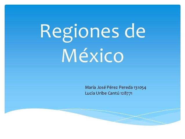 Regiones de México María José Pérez Pereda 131054 Lucía Uribe Cantú 128771