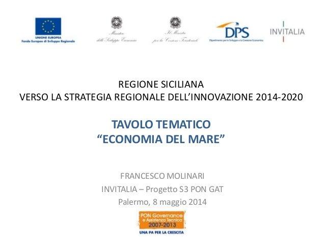 """REGIONE SICILIANA VERSO LA STRATEGIA REGIONALE DELL'INNOVAZIONE 2014-2020 TAVOLO TEMATICO """"ECONOMIA DEL MARE"""" FRANCESCO MO..."""