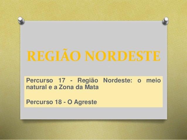 REGIÃO NORDESTE  Percurso 17 - Região Nordeste: o meio  natural e a Zona da Mata  Percurso 18 - O Agreste