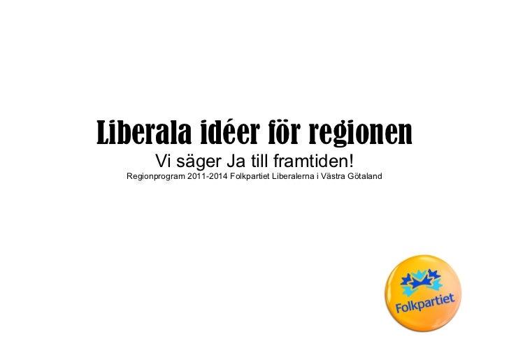 Liberala idéer för regionen         Vi säger Ja till framtiden!  Regionprogram 2011-2014 Folkpartiet Liberalerna i Västra ...