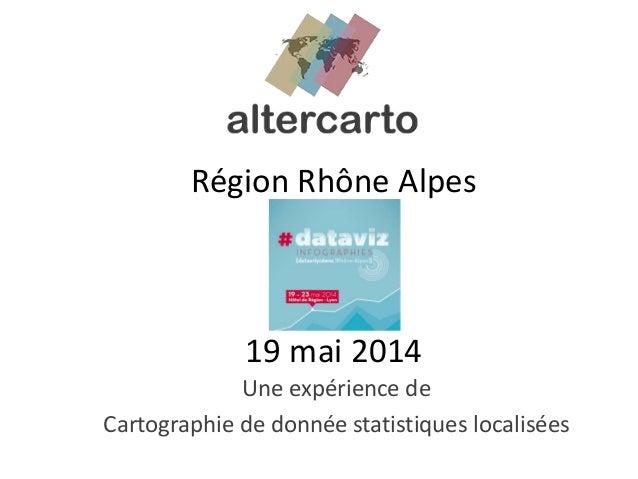 Région Rhône Alpes 19 mai 2014 Une expérience de Cartographie de donnée statistiques localisées