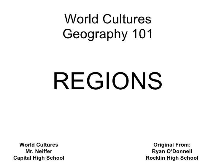 World Cultures Geography 101 REGIONS Original From: Ryan O'Donnell Rocklin High School World Cultures Mr. Neiffer Capital ...