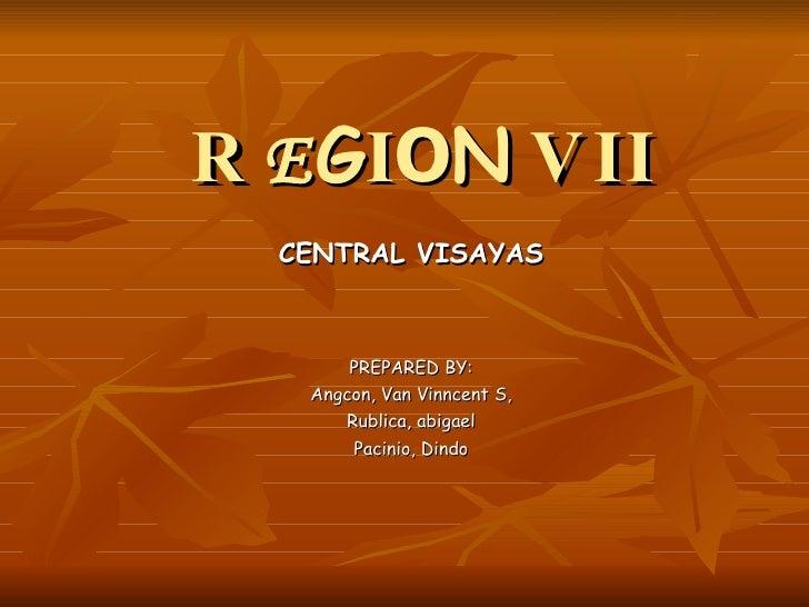 R E G I O N   VII CENTRAL VISAYAS PREPARED BY: Angcon, Van Vinncent S, Rublica, abigael Pacinio, Dindo