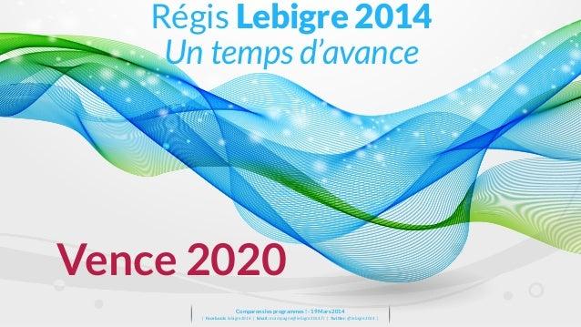 Vence 2020 Régis Lebigre 2014 Un temps d'avance Comparons les programmes ! - 19 Mars 2014 ǀ    Facebook:  lebigre201...