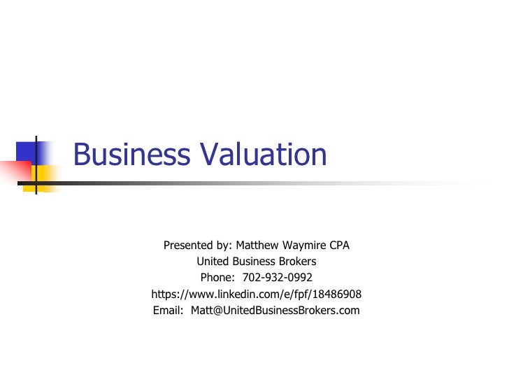 Business Valuation<br />Presented by: Matthew Waymire CPA<br />United Business Brokers<br />Phone:  702-932-0992<br />http...