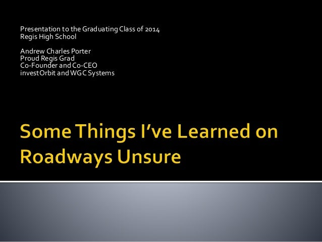 Presentation to the GraduatingClass of 2014 Regis High School Andrew Charles Porter Proud Regis Grad Co-Founder and Co-CEO...