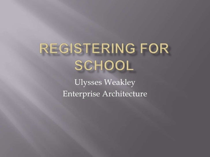 Registering for School<br />Ulysses Weakley<br />Enterprise Architecture<br />