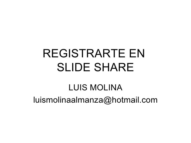 REGISTRARTE EN  SLIDE SHARE LUIS MOLINA [email_address]