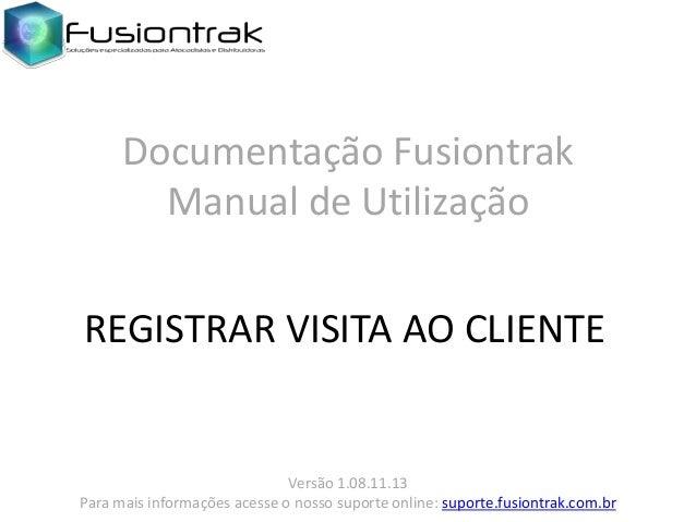 Documentação Fusiontrak Manual de Utilização REGISTRAR VISITA AO CLIENTE  Versão 1.08.11.13 Para mais informações acesse o...