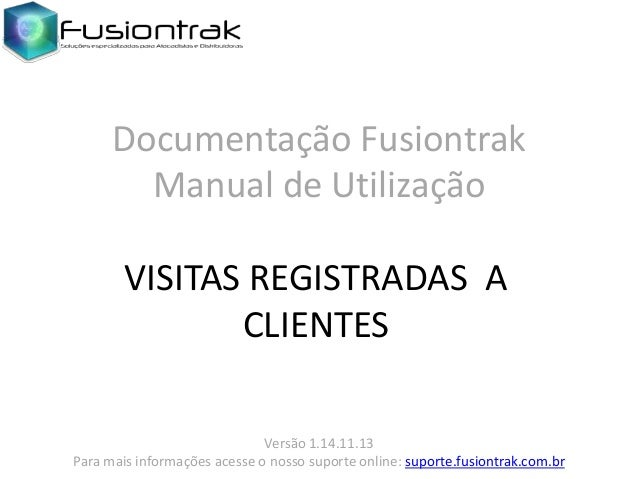 Documentação Fusiontrak Manual de Utilização VISITAS REGISTRADAS A CLIENTES Versão 1.14.11.13 Para mais informações acesse...