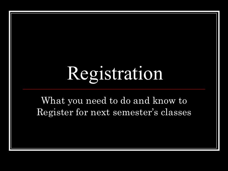 Registration What you need to do and know toRegister for next semester's classes