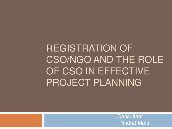 REGISTRATION OFCSO/NGO AND THE ROLEOF CSO IN EFFECTIVEPROJECT PLANNING            Consultant             Nudrat Mufti