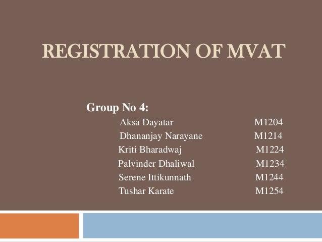 REGISTRATION OF MVAT Group No 4: Aksa Dayatar M1204 Dhananjay Narayane M1214 Kriti Bharadwaj M1224 Palvinder Dhaliwal M123...