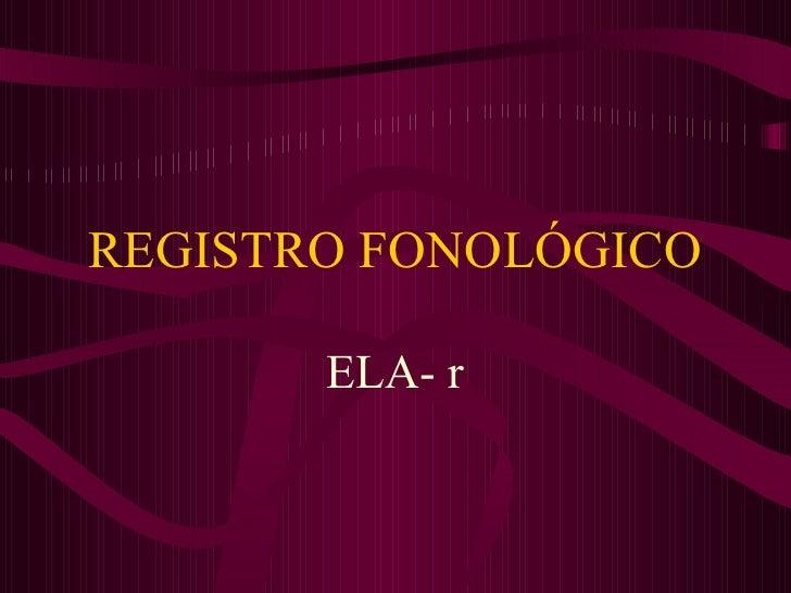 REGISTRO FONOLÓGICO ELA- r