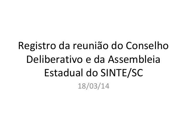 Registro da reunião do Conselho Deliberativo e da Assembleia Estadual do SINTE/SC 18/03/14