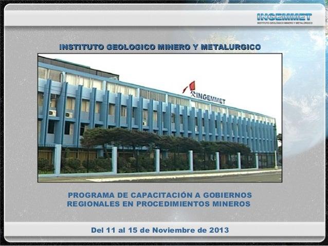 INSTITUTO GEOLOGICO MINERO Y METALURGICO  PROGRAMA DE CAPACITACIÓN A GOBIERNOS REGIONALES EN PROCEDIMIENTOS MINEROS Del 11...