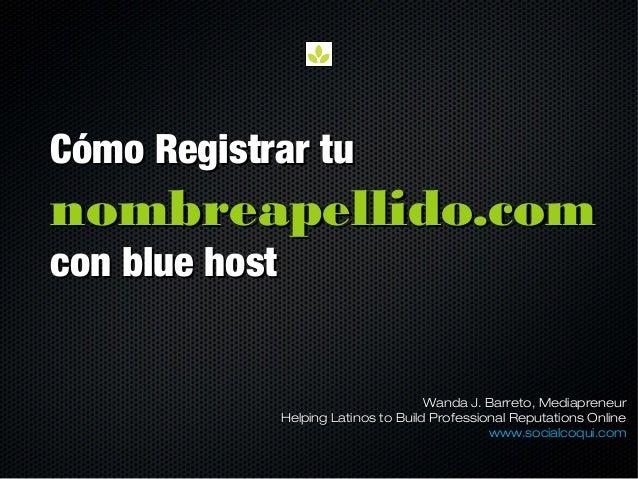 Cómo Registrar tuCómo Registrar tu nombreapellido.comnombreapellido.com con blue hostcon blue host Wanda J. Barreto, Media...